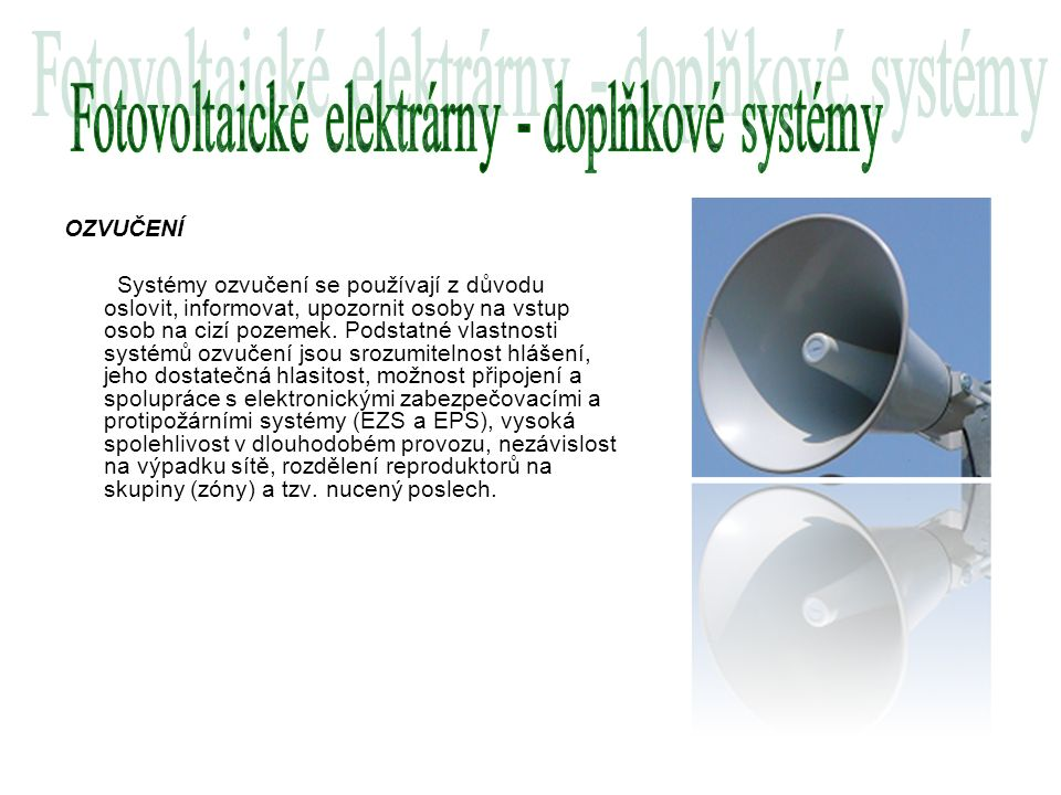 OZVUČENÍ Systémy ozvučení se používají z důvodu oslovit, informovat, upozornit osoby na vstup osob na cizí pozemek. Podstatné vlastnosti systémů ozvuč