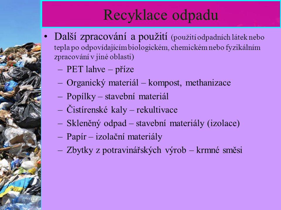 17 Recyklace odpadu Další zpracování a použití (použití odpadních látek nebo tepla po odpovídajícím biologickém, chemickém nebo fyzikálním zpracování v jiné oblasti) –PET lahve – příze –Organický materiál – kompost, methanizace –Popílky – stavební materiál –Čistírenské kaly – rekultivace –Skleněný odpad – stavební materiály (izolace) –Papír – izolační materiály –Zbytky z potravinářských výrob – krmné směsi