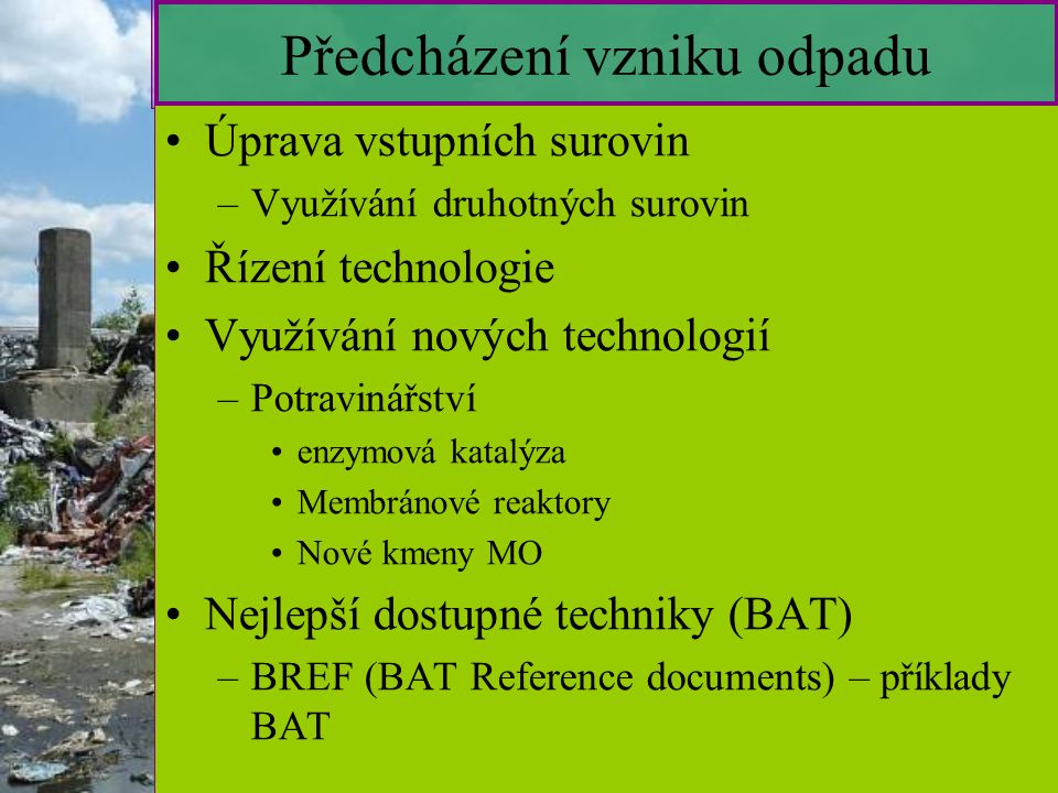 5 Předcházení vzniku odpadu Úprava vstupních surovin –V–Využívání druhotných surovin Řízení technologie Využívání nových technologií –P–Potravinářství enzymová katalýza Membránové reaktory Nové kmeny MO Nejlepší dostupné techniky (BAT) –B–BREF (BAT Reference documents) – příklady BAT