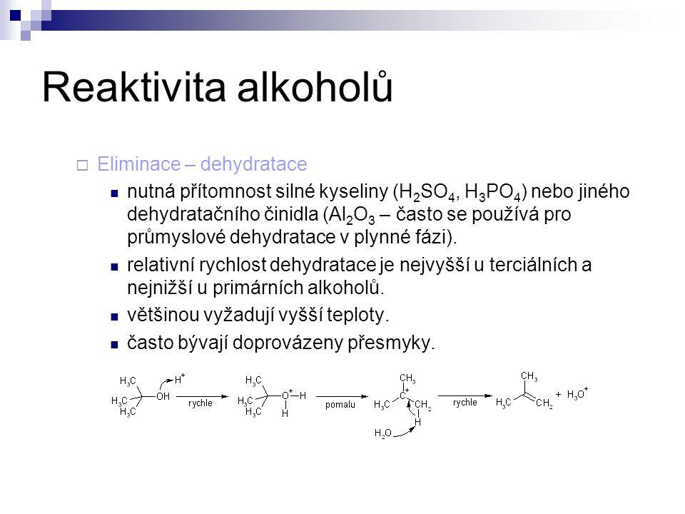 Reaktivita alkoholů  Eliminace – dehydratace nutná přítomnost silné kyseliny (H 2 SO 4, H 3 PO 4 ) nebo jiného dehydratačního činidla (Al 2 O 3 – často se používá pro průmyslové dehydratace v plynné fázi).
