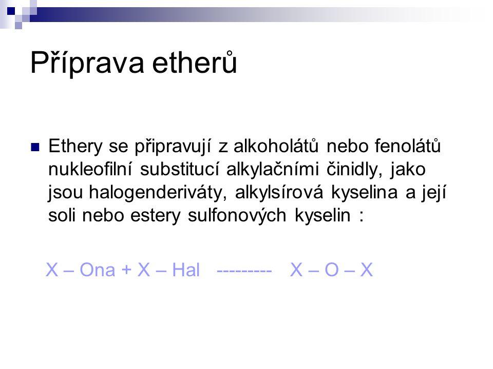 Příprava etherů Ethery se připravují z alkoholátů nebo fenolátů nukleofilní substitucí alkylačními činidly, jako jsou halogenderiváty, alkylsírová kyselina a její soli nebo estery sulfonových kyselin : X – Ona + X – Hal --------- X – O – X