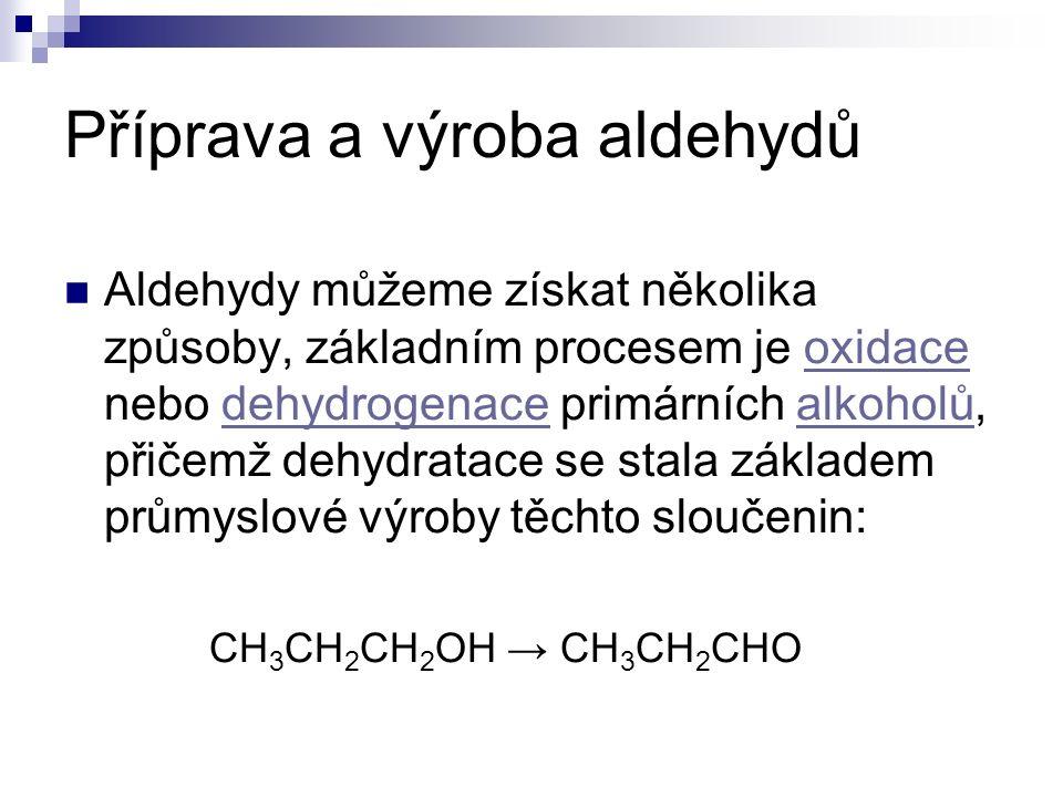 Příprava a výroba aldehydů Aldehydy můžeme získat několika způsoby, základním procesem je oxidace nebo dehydrogenace primárních alkoholů, přičemž dehydratace se stala základem průmyslové výroby těchto sloučenin:oxidacedehydrogenacealkoholů CH 3 CH 2 CH 2 OH → CH 3 CH 2 CHO