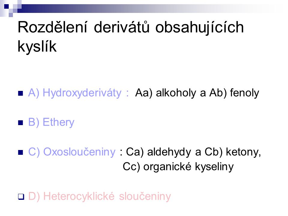 Rozdělení derivátů obsahujících kyslík A) Hydroxyderiváty : Aa) alkoholy a Ab) fenoly B) Ethery C) Oxosloučeniny : Ca) aldehydy a Cb) ketony, Cc) organické kyseliny  D) Heterocyklické sloučeniny