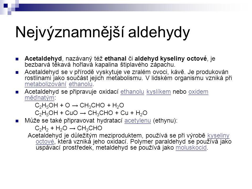 Nejvýznamnější aldehydy Acetaldehyd, nazávaný též ethanal či aldehyd kyseliny octové, je bezbarvá těkavá hořlavá kapalina štiplavého zápachu.