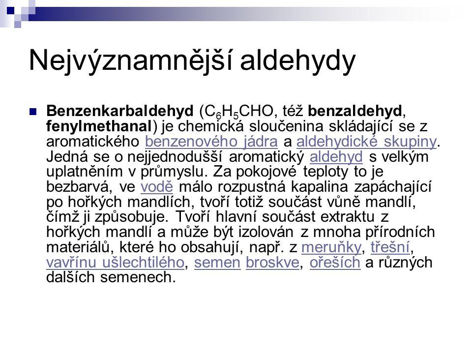 Nejvýznamnější aldehydy Benzenkarbaldehyd (C 6 H 5 CHO, též benzaldehyd, fenylmethanal) je chemická sloučenina skládající se z aromatického benzenového jádra a aldehydické skupiny.