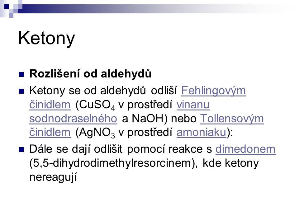 Ketony Rozlišení od aldehydů Ketony se od aldehydů odliší Fehlingovým činidlem (CuSO 4 v prostředí vinanu sodnodraselného a NaOH) nebo Tollensovým činidlem (AgNO 3 v prostředí amoniaku):Fehlingovým činidlemvinanu sodnodraselnéhoTollensovým činidlemamoniaku Dále se dají odlišit pomocí reakce s dimedonem (5,5-dihydrodimethylresorcinem), kde ketony nereagujídimedonem