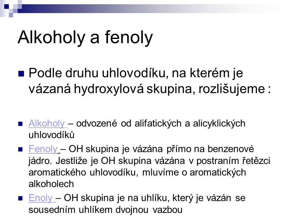 Alkoholy a fenoly Podle druhu uhlovodíku, na kterém je vázaná hydroxylová skupina, rozlišujeme : Alkoholy – odvozené od alifatických a alicyklických uhlovodíků Fenoly – OH skupina je vázána přímo na benzenové jádro.