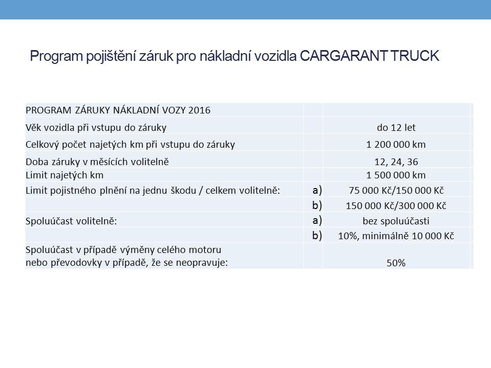 Program pojištění záruk pro nákladní vozidla CARGARANT TRUCK PROGRAM ZÁRUKY NÁKLADNÍ VOZY 2016 Věk vozidla při vstupu do zárukydo 12 let Celkový počet najetých km při vstupu do záruky1 200 000 km Doba záruky v měsících volitelně12, 24, 36 Limit najetých km1 500 000 km Limit pojistného plnění na jednu škodu / celkem volitelně: a) 75 000 Kč/150 000 Kč b) 150 000 Kč/300 000 Kč Spoluúčast volitelně: a) bez spoluúčasti b) 10%, minimálně 10 000 Kč Spoluúčast v případě výměny celého motoru nebo převodovky v případě, že se neopravuje:50%