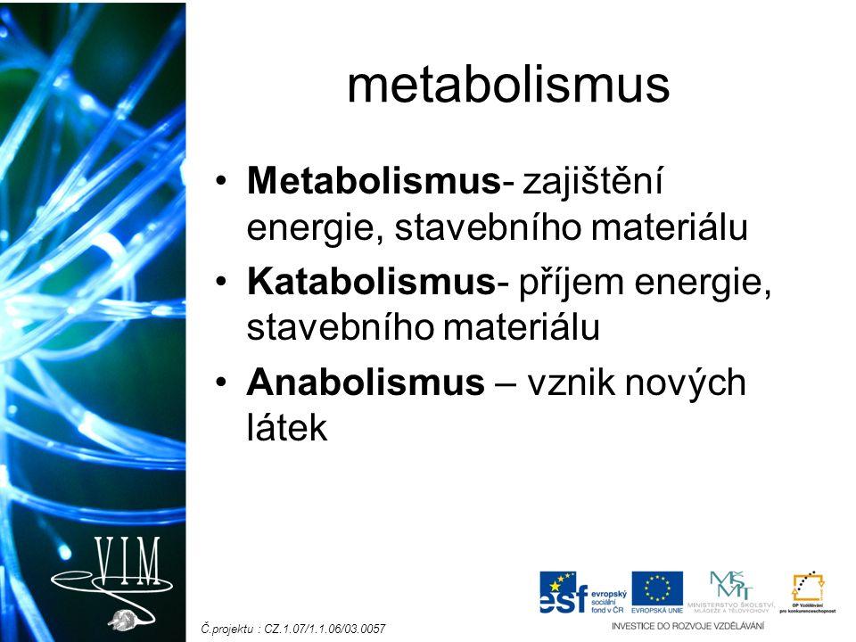 Č.projektu : CZ.1.07/1.1.06/03.0057 metabolismus Metabolismus- zajištění energie, stavebního materiálu Katabolismus- příjem energie, stavebního materiálu Anabolismus – vznik nových látek