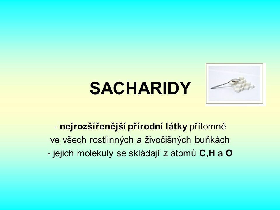 SACHARIDY - nejrozšířenější přírodní látky přítomné ve všech rostlinných a živočišných buňkách - jejich molekuly se skládají z atomů C,H a O