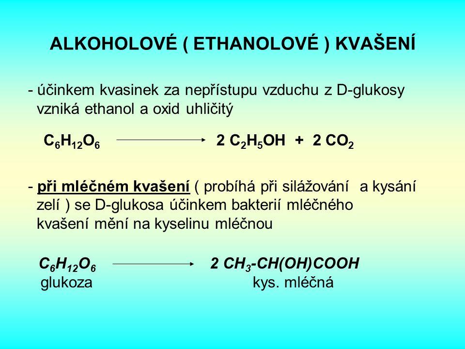 ALKOHOLOVÉ ( ETHANOLOVÉ ) KVAŠENÍ - účinkem kvasinek za nepřístupu vzduchu z D-glukosy vzniká ethanol a oxid uhličitý - při mléčném kvašení ( probíhá při silážování a kysání zelí ) se D-glukosa účinkem bakterií mléčného kvašení mění na kyselinu mléčnou C 6 H 12 O 6 2 CH 3 -CH(OH)COOH glukoza kys.
