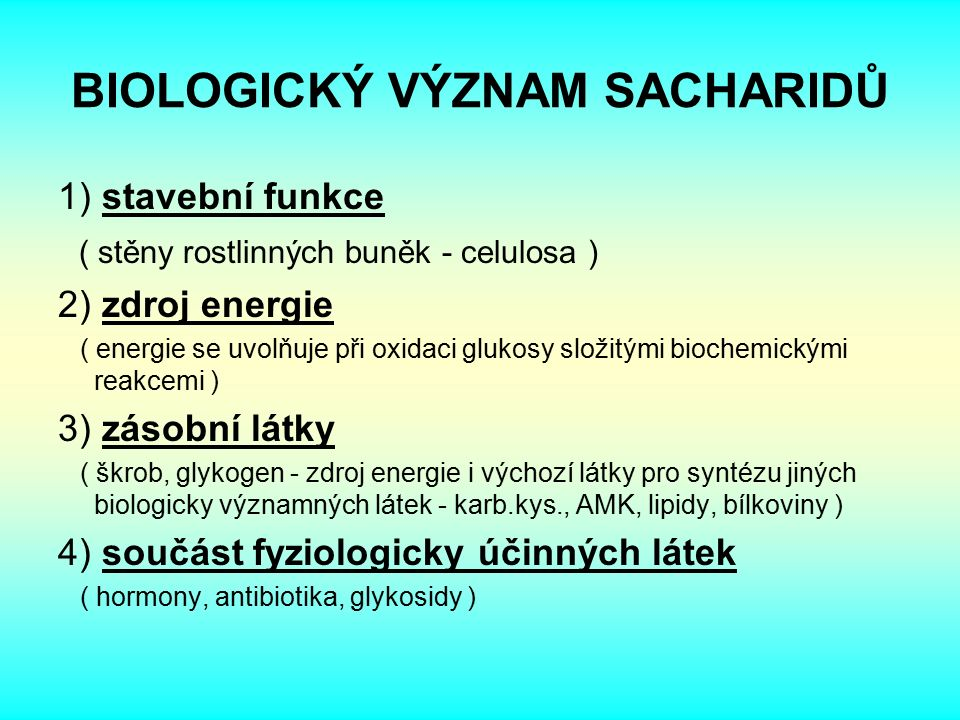 BIOLOGICKÝ VÝZNAM SACHARIDŮ 1) stavební funkce ( stěny rostlinných buněk - celulosa ) 2) zdroj energie ( energie se uvolňuje při oxidaci glukosy složitými biochemickými reakcemi ) 3) zásobní látky ( škrob, glykogen - zdroj energie i výchozí látky pro syntézu jiných biologicky významných látek - karb.kys., AMK, lipidy, bílkoviny ) 4) součást fyziologicky účinných látek ( hormony, antibiotika, glykosidy )