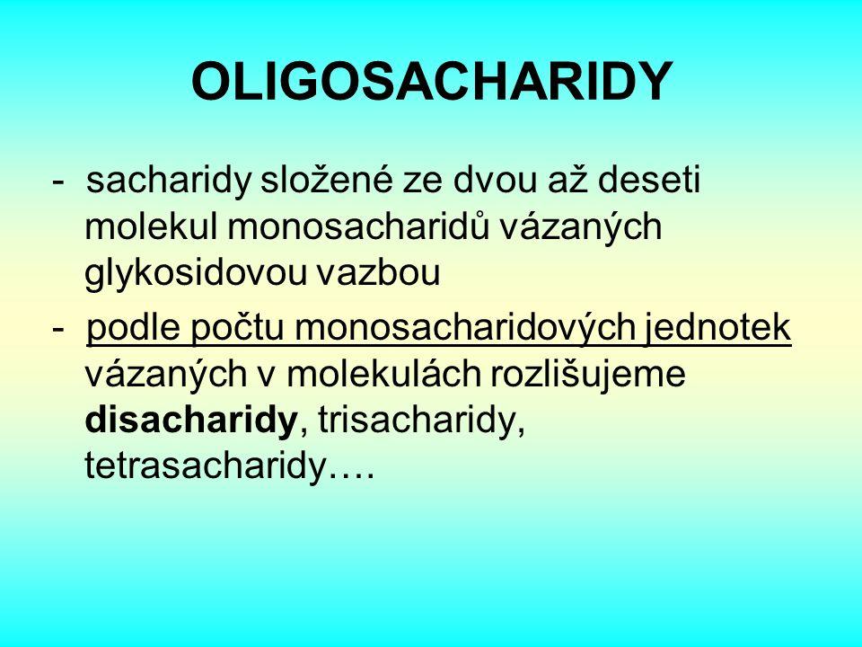 OLIGOSACHARIDY - sacharidy složené ze dvou až deseti molekul monosacharidů vázaných glykosidovou vazbou - podle počtu monosacharidových jednotek vázaných v molekulách rozlišujeme disacharidy, trisacharidy, tetrasacharidy….