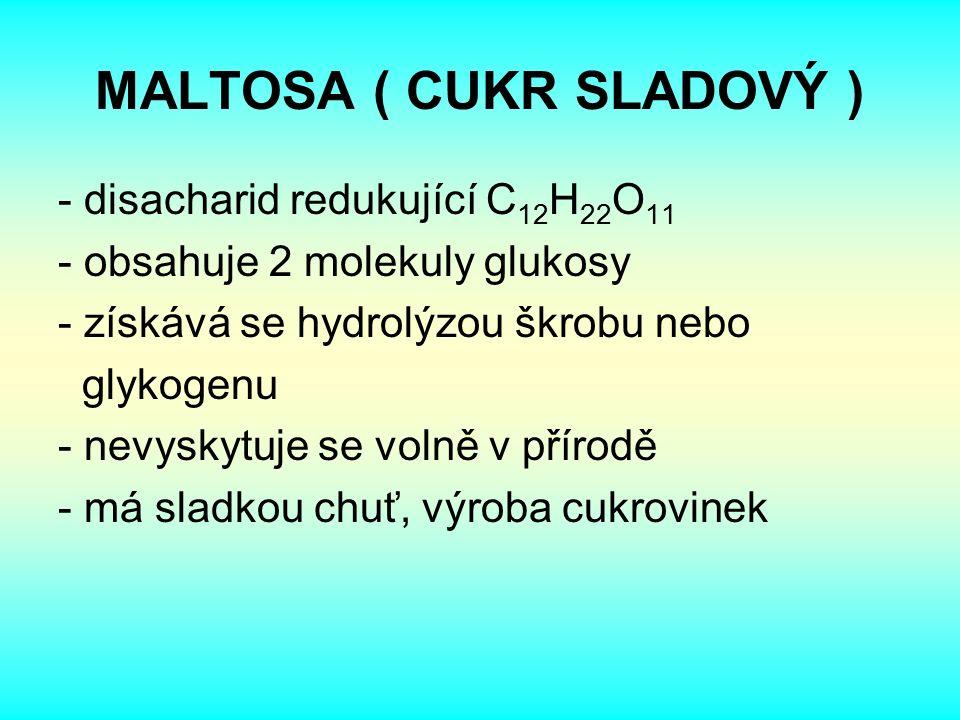 MALTOSA ( CUKR SLADOVÝ ) - disacharid redukující C 12 H 22 O 11 - obsahuje 2 molekuly glukosy - získává se hydrolýzou škrobu nebo glykogenu - nevyskytuje se volně v přírodě - má sladkou chuť, výroba cukrovinek