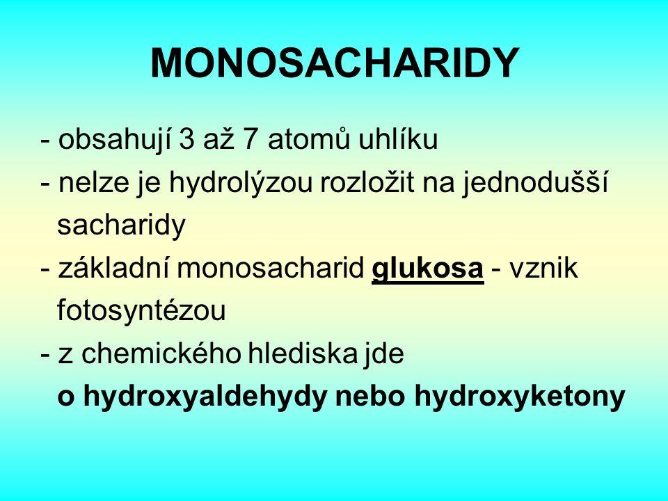 MONOSACHARIDY - obsahují 3 až 7 atomů uhlíku - nelze je hydrolýzou rozložit na jednodušší sacharidy - základní monosacharid glukosa - vznik fotosyntézou - z chemického hlediska jde o hydroxyaldehydy nebo hydroxyketony