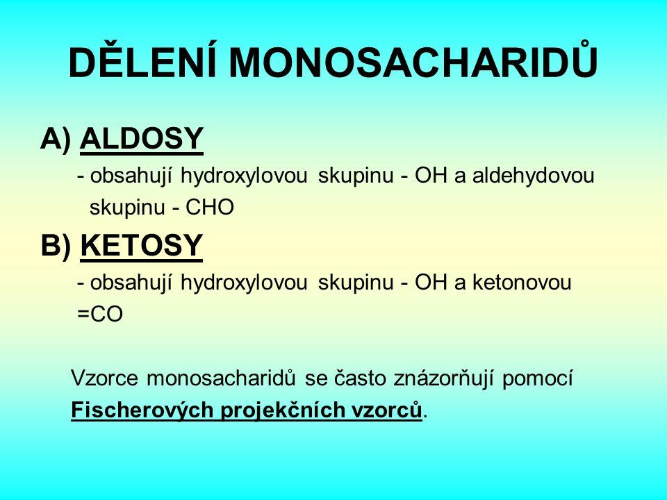 DĚLENÍ MONOSACHARIDŮ A) ALDOSY - obsahují hydroxylovou skupinu - OH a aldehydovou skupinu - CHO B) KETOSY - obsahují hydroxylovou skupinu - OH a ketonovou =CO Vzorce monosacharidů se často znázorňují pomocí Fischerových projekčních vzorců.