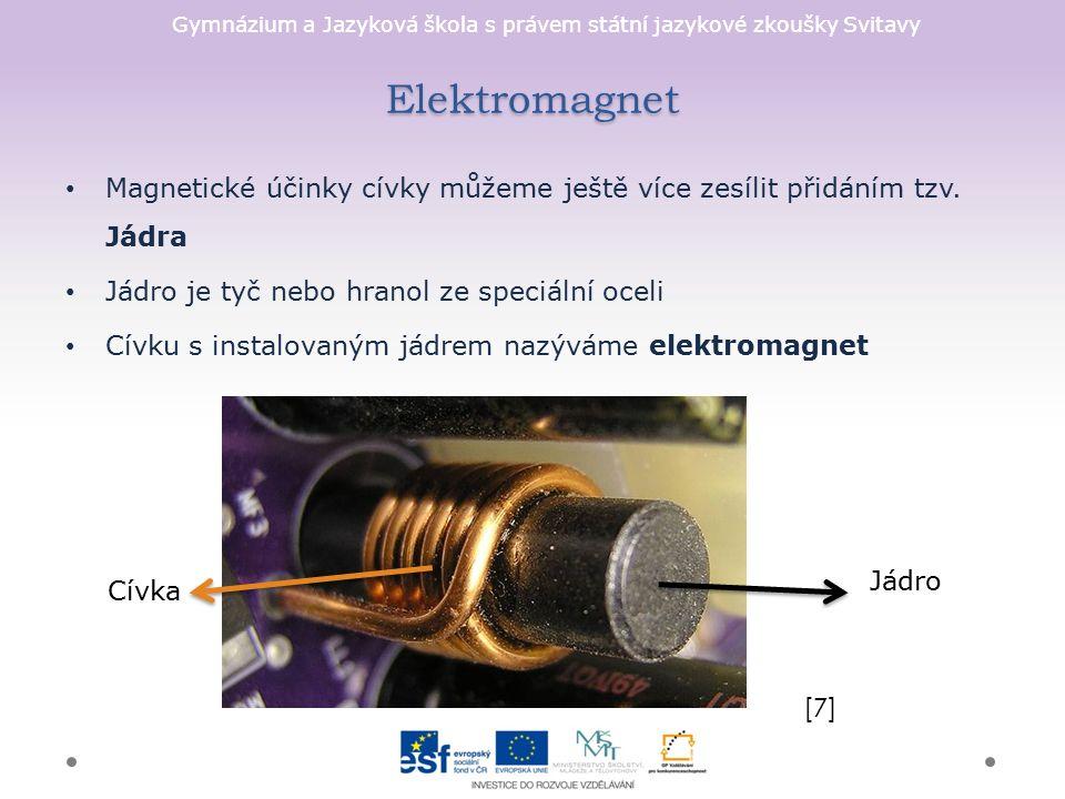 """Gymnázium a Jazyková škola s právem státní jazykové zkoušky Svitavy Elektromagnet Výhody elektromagnetu o Množství proudu procházejícího cívkou reguluje sílu magnetického pole v jejím okolí o Magnetické pole cívky lze okamžitě """"vypnout přerušením proudu v cívce o Snadno můžeme změnit polaritu magnetického pole změnou směru proudu [8]"""