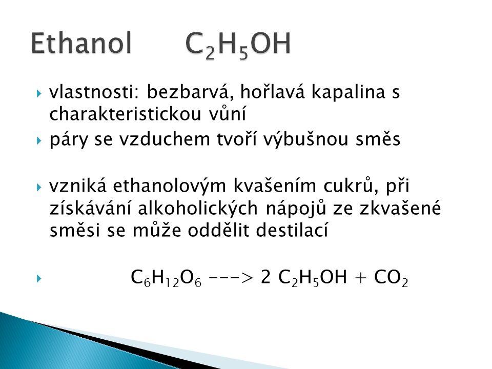  vlastnosti: bezbarvá, hořlavá kapalina s charakteristickou vůní  páry se vzduchem tvoří výbušnou směs  vzniká ethanolovým kvašením cukrů, při získávání alkoholických nápojů ze zkvašené směsi se může oddělit destilací  C 6 H 12 O 6 ---> 2 C 2 H 5 OH + CO 2