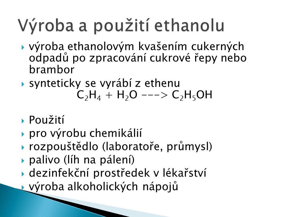  výroba ethanolovým kvašením cukerných odpadů po zpracování cukrové řepy nebo brambor  synteticky se vyrábí z ethenu C 2 H 4 + H 2 O ---> C 2 H 5 OH  Použití  pro výrobu chemikálií  rozpouštědlo (laboratoře, průmysl)  palivo (líh na pálení)  dezinfekční prostředek v lékařství  výroba alkoholických nápojů