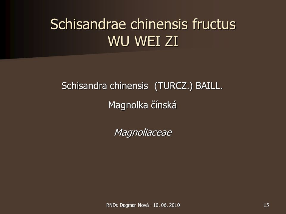 Schisandrae chinensis fructus WU WEI ZI Schisandra chinensis (TURCZ.) BAILL. Magnolka čínská Magnoliaceae 15RNDr. Dagmar Nová - 10. 06. 2010