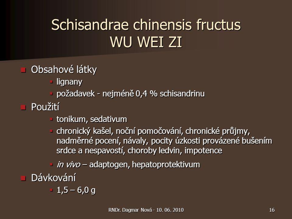 Schisandrae chinensis fructus WU WEI ZI Obsahové látky Obsahové látky  lignany  požadavek - nejméně 0,4 % schisandrinu Použití Použití  tonikum, sedativum  chronický kašel, noční pomočování, chronické průjmy, nadměrné pocení, návaly, pocity úzkosti provázené bušením srdce a nespavostí, choroby ledvin, impotence  in vivo – adaptogen, hepatoprotektivum Dávkování Dávkování  1,5 – 6,0 g 16RNDr.