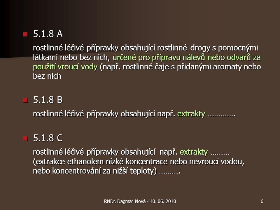 6RNDr. Dagmar Nová - 10. 06. 2010 5.1.8 A 5.1.8 A rostlinné léčivé přípravky obsahující rostlinné drogy s pomocnými látkami nebo bez nich, určené pro
