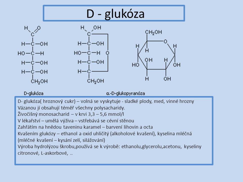 D - glukóza D- glukóza( hroznový cukr) – volná se vyskytuje - sladké plody, med, vinné hrozny Vázanou jí obsahují téměř všechny polysacharidy.