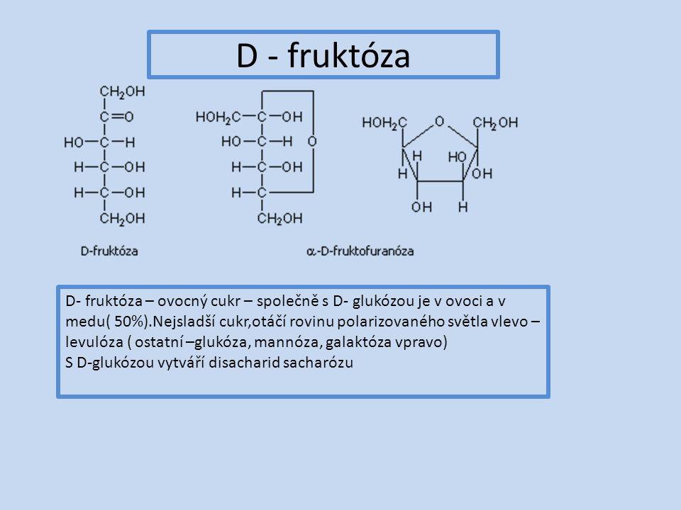 D - fruktóza D- fruktóza – ovocný cukr – společně s D- glukózou je v ovoci a v medu( 50%).Nejsladší cukr,otáčí rovinu polarizovaného světla vlevo – levulóza ( ostatní –glukóza, mannóza, galaktóza vpravo) S D-glukózou vytváří disacharid sacharózu