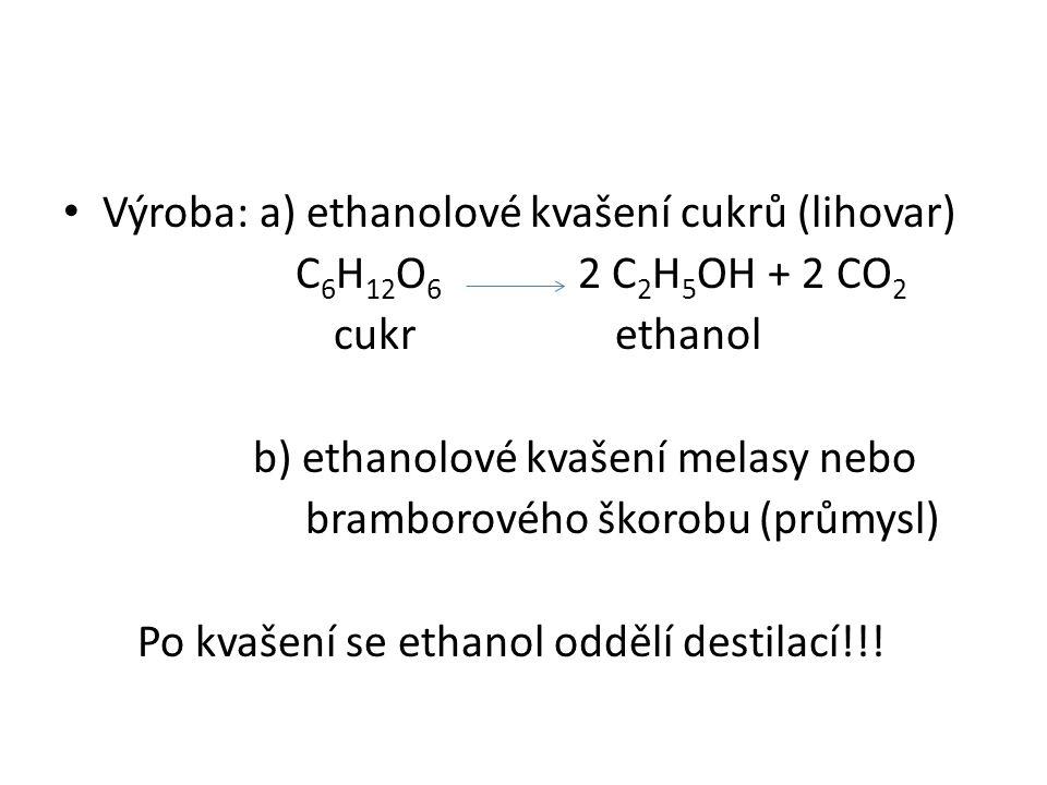 Výroba: a) ethanolové kvašení cukrů (lihovar) C 6 H 12 O 6 2 C 2 H 5 OH + 2 CO 2 cukr ethanol b) ethanolové kvašení melasy nebo bramborového škorobu (průmysl) Po kvašení se ethanol oddělí destilací!!!