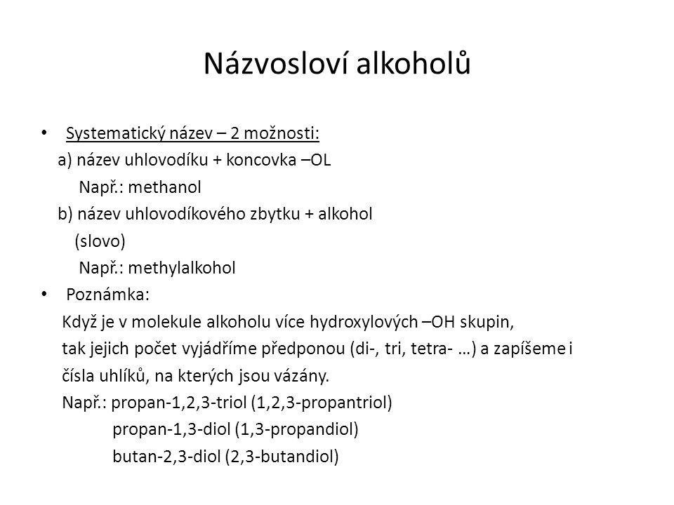 Názvosloví alkoholů Systematický název – 2 možnosti: a) název uhlovodíku + koncovka –OL Např.: methanol b) název uhlovodíkového zbytku + alkohol (slovo) Např.: methylalkohol Poznámka: Když je v molekule alkoholu více hydroxylových –OH skupin, tak jejich počet vyjádříme předponou (di-, tri, tetra- …) a zapíšeme i čísla uhlíků, na kterých jsou vázány.