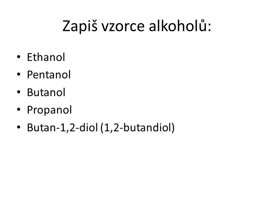 Zapiš vzorce alkoholů: Ethanol Pentanol Butanol Propanol Butan-1,2-diol (1,2-butandiol)