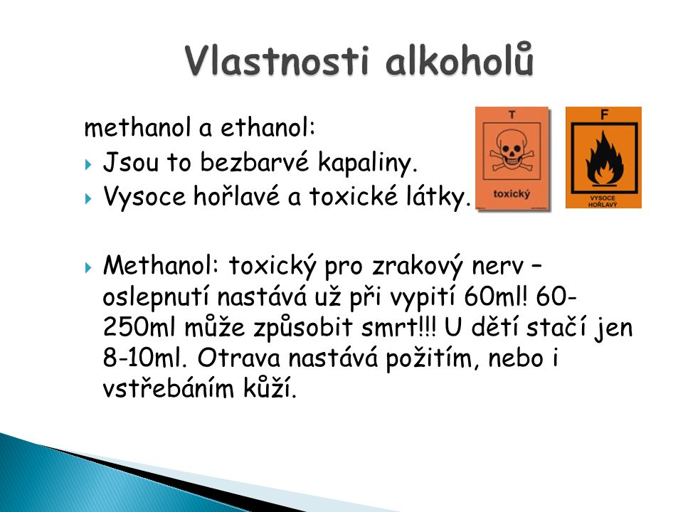 methanol a ethanol:  Jsou to bezbarvé kapaliny. Vysoce hořlavé a toxické látky.
