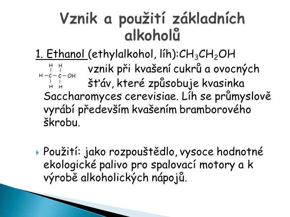 1. Ethanol (ethylalkohol, líh):CH 3 CH 2 OH vznik při kvašení cukrů a ovocných šťáv, které způsobuje kvasinka Saccharomyces cerevisiae. Líh se průmysl