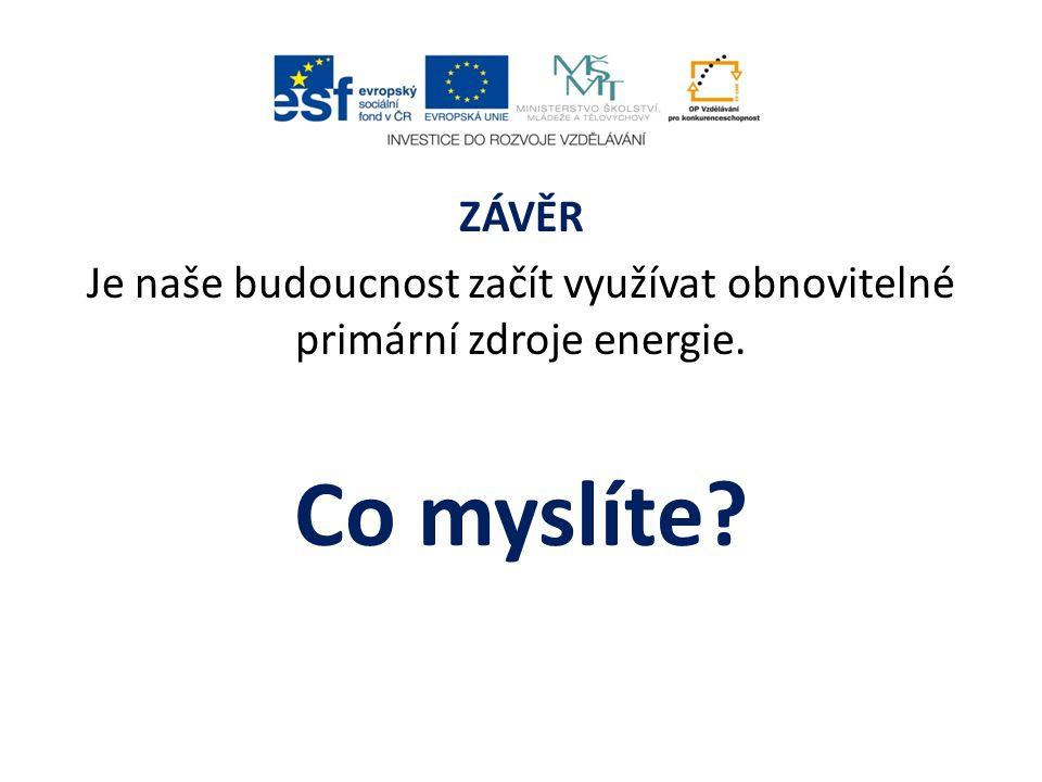 ZÁVĚR Je naše budoucnost začít využívat obnovitelné primární zdroje energie. Co myslíte?