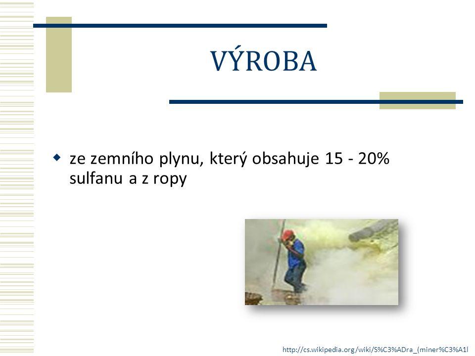  ze zemního plynu, který obsahuje 15 - 20% sulfanu a z ropy VÝROBA http://cs.wikipedia.org/wiki/S%C3%ADra_(miner%C3%A1l )