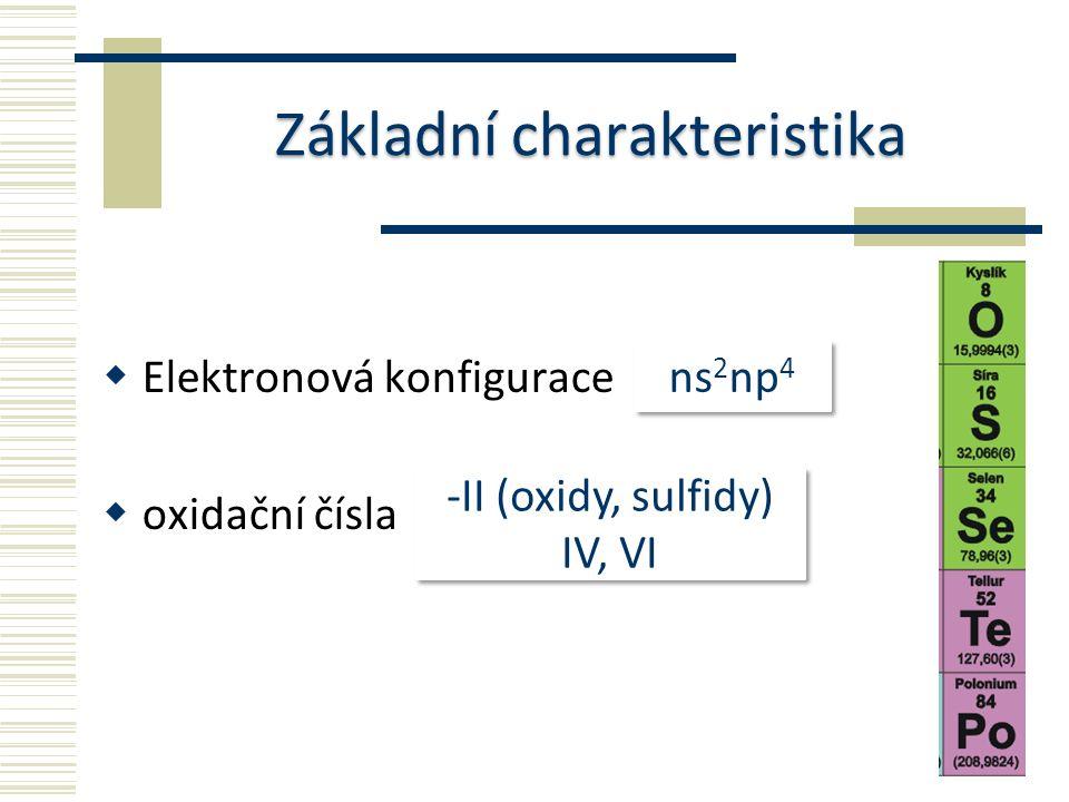 Základní charakteristika  Elektronová konfigurace  oxidační čísla ns 2 np 4 -II (oxidy, sulfidy) IV, VI -II (oxidy, sulfidy) IV, VI
