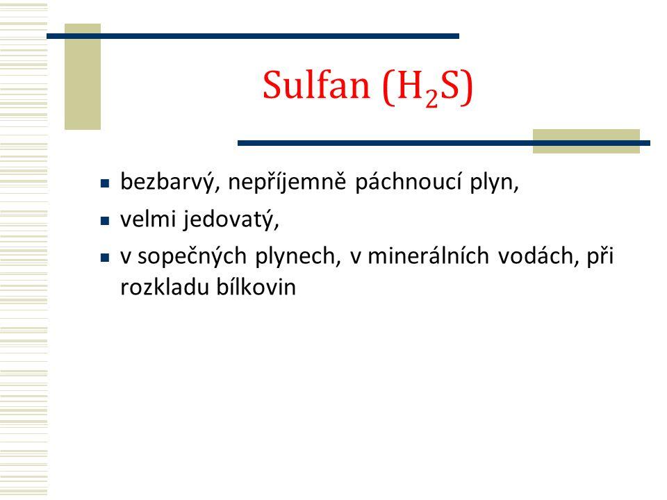 Sulfan (H 2 S) bezbarvý, nepříjemně páchnoucí plyn, velmi jedovatý, v sopečných plynech, v minerálních vodách, při rozkladu bílkovin