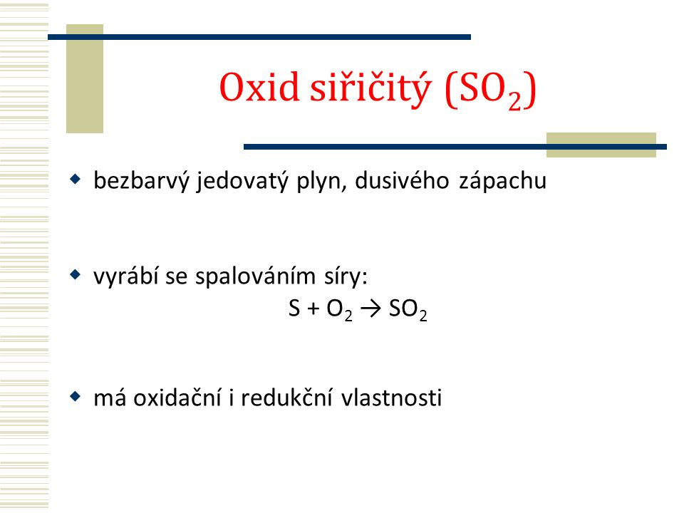 Oxid siřičitý (SO 2 )  bezbarvý jedovatý plyn, dusivého zápachu  vyrábí se spalováním síry: S + O 2 → SO 2  má oxidační i redukční vlastnosti