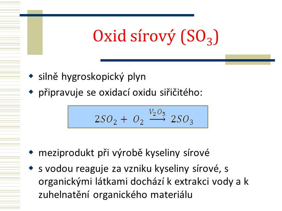 Oxid sírový (SO 3 )  silně hygroskopický plyn  připravuje se oxidací oxidu siřičitého:  meziprodukt při výrobě kyseliny sírové  s vodou reaguje za vzniku kyseliny sírové, s organickými látkami dochází k extrakci vody a k zuhelnatění organického materiálu