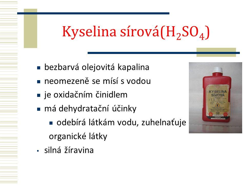 Kyselina sírová(H 2 SO 4 ) bezbarvá olejovitá kapalina neomezeně se mísí s vodou je oxidačním činidlem má dehydratační účinky odebírá látkám vodu, zuhelnaťuje organické látky  silná žíravina