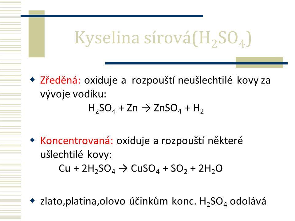  Zředěná: oxiduje a rozpouští neušlechtilé kovy za vývoje vodíku: H 2 SO 4 + Zn → ZnSO 4 + H 2  Koncentrovaná: oxiduje a rozpouští některé ušlechtilé kovy: Cu + 2H 2 SO 4 → CuSO 4 + SO 2 + 2H 2 O  zlato,platina,olovo účinkům konc.