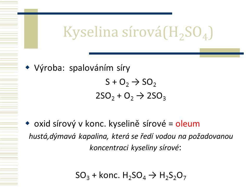  Výroba: spalováním síry S + O 2 → SO 2 2SO 2 + O 2 → 2SO 3  oxid sírový v konc.