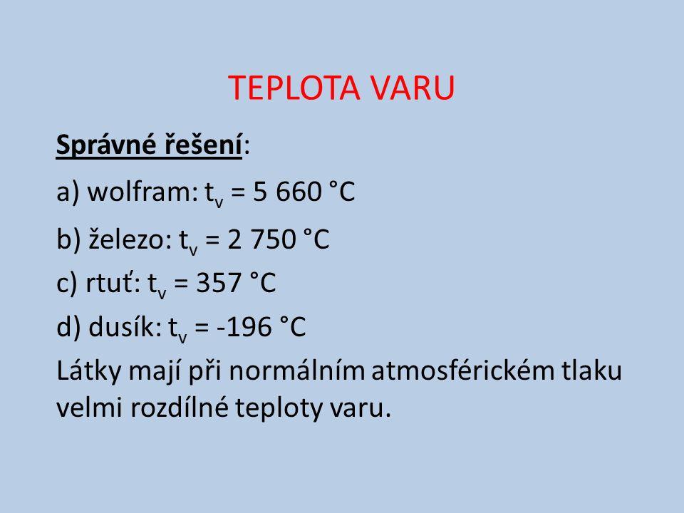 TEPLOTA VARU Správné řešení: a) wolfram: t v = 5 660 °C b) železo: t v = 2 750 °C c) rtuť: t v = 357 °C d) dusík: t v = -196 °C Látky mají při normálním atmosférickém tlaku velmi rozdílné teploty varu.