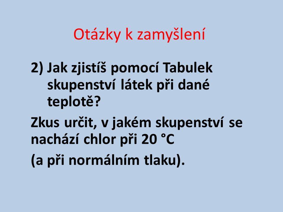 Otázky k zamyšlení 2) Jak zjistíš pomocí Tabulek skupenství látek při dané teplotě.