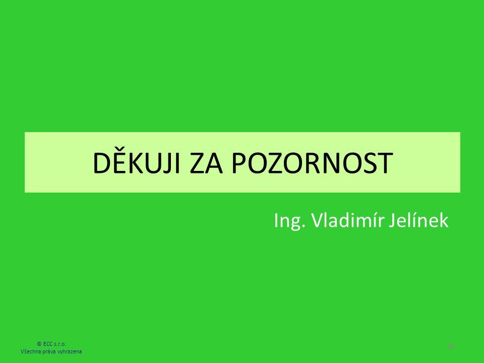 DĚKUJI ZA POZORNOST © ECC s.r.o. Všechna práva vyhrazena 46 Ing. Vladimír Jelínek
