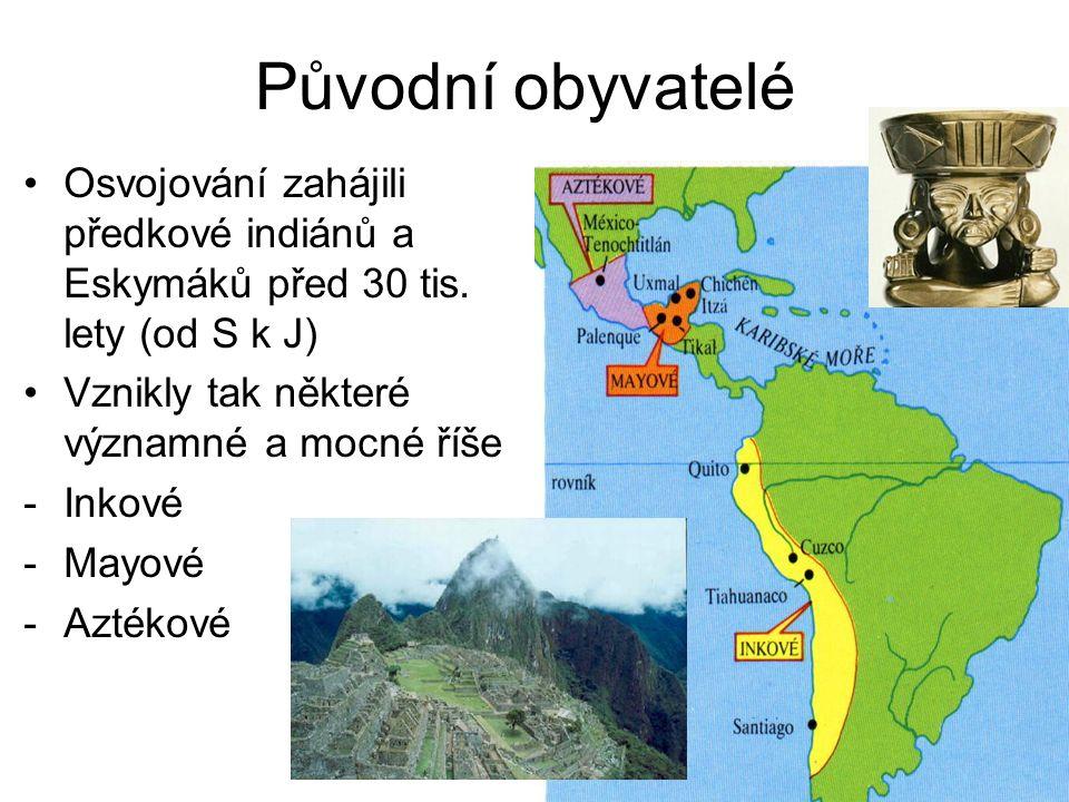 Původní obyvatelé Osvojování zahájili předkové indiánů a Eskymáků před 30 tis. lety (od S k J) Vznikly tak některé významné a mocné říše -Inkové -Mayo