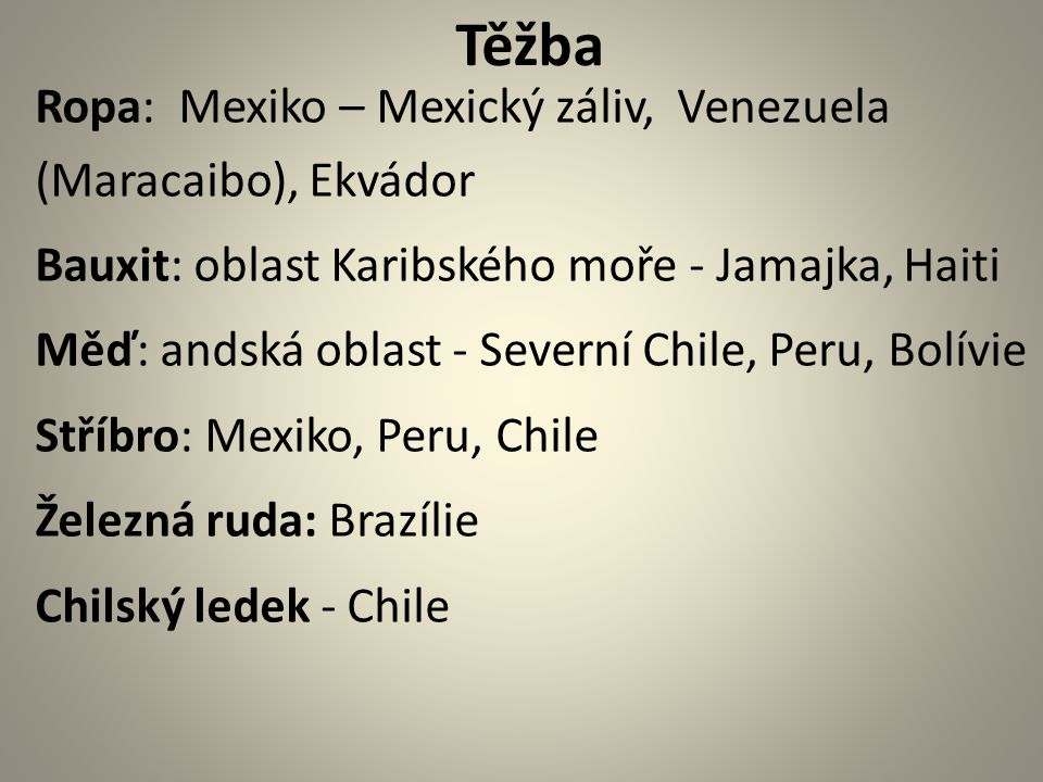 Těžba Ropa: Mexiko – Mexický záliv, Venezuela (Maracaibo), Ekvádor Bauxit: oblast Karibského moře - Jamajka, Haiti Měď: andská oblast - Severní Chile, Peru, Bolívie Stříbro: Mexiko, Peru, Chile Železná ruda: Brazílie Chilský ledek - Chile