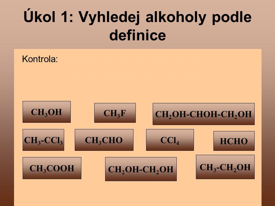 3 Úkol 1: Vyhledej alkoholy podle definice Kontrola: CH 3 OH, CH 2 OH - CHOH - CH 2 OH CH 2 OH - CH 2 OH, CH 3 - CH 2 OH CH 3 OH CH 2 OH-CH 2 OH CCl 4 CH 3 -CH 2 OH CH 3 CHO CH 3 COOH CH 3 -CCl 3 CH 3 F HCHO CH 2 OH-CHOH-CH 2 OH