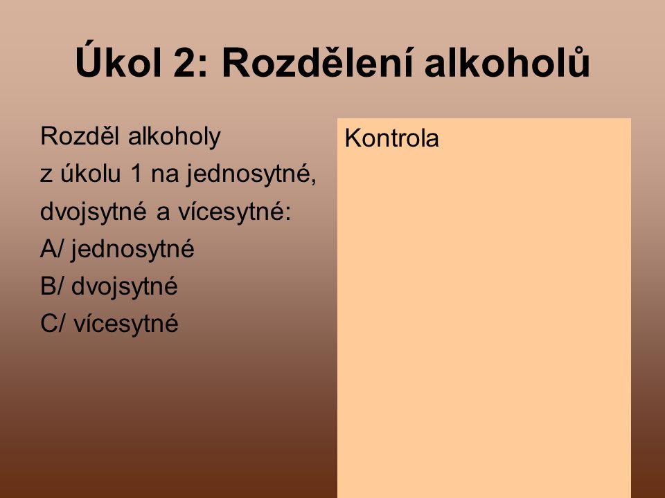 5 Úkol 2: Rozdělení alkoholů Rozděl alkoholy z úkolu 1 na jednosytné, dvojsytné a vícesytné: A/ jednosytné B/ dvojsytné C/ vícesytné Kontrola CH 3 OH, CH 3 - CH 2 OH CH 2 OH - CH 2 OH CH 2 OH - CHOH - CH 2 OH