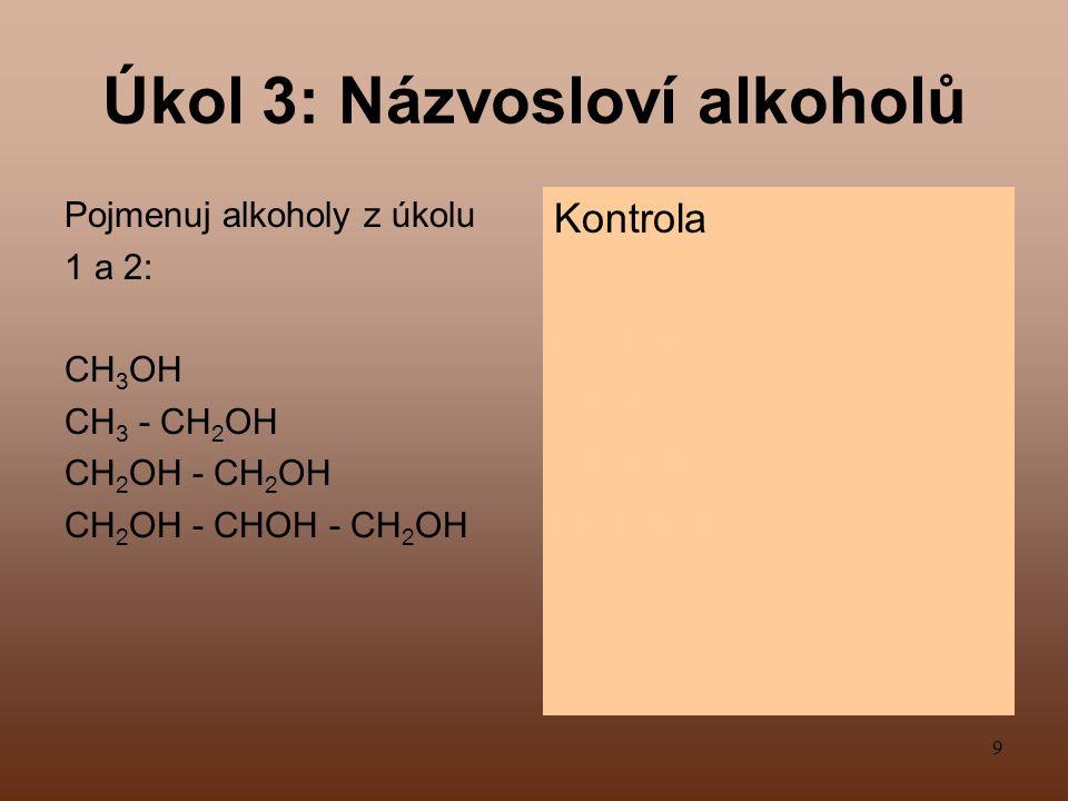 9 Úkol 3: Názvosloví alkoholů Pojmenuj alkoholy z úkolu 1 a 2: CH 3 OH CH 3 - CH 2 OH CH 2 OH - CH 2 OH CH 2 OH - CHOH - CH 2 OH Kontrola methanol ethanol ethandiol propantriol